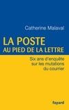 Catherine Malaval - La Poste au pied de la lettre - Six ans d'enquête sur les mutations du courrier.