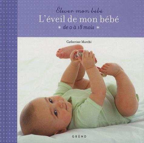 Catherine Marchi - L'éveil de mon bébé - De 0 à 18 mois.