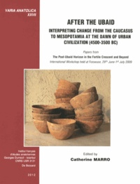Catherine Marro - After the Ubaid: Interpreting Change from the Caucasus to Mesopotamia at the Dawn of Urban Civilization (4500-3500 BC) - Papers from The Post-Ubaid Horizon in the Fertile Crescent and Beyond.