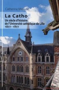 Catherine Masson - La Catho - Un siècle d'histoire de l'Université catholique de Lille (1877-1977).