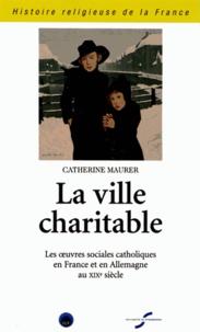 Catherine Maurer - La ville charitable - Les oeuvres sociales catholiques en France et en Allemagne au XIXe siècle.