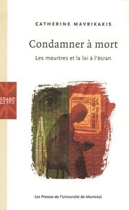 Catherine Mavrikakis - Condamner à mort - Les meurtres et la loi à l'écran.