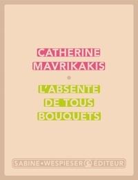 Catherine Mavrikakis - L'absente de tous bouquets.