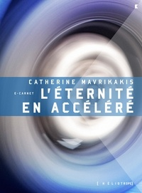 Catherine Mavrikakis - L'éternité en accéléré.