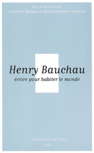 Catherine Mayaux et Myriam Watthée-Delmotte - Henry Bauchau, écrire pour habiter le monde.