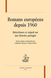 Catherine Mayaux et Janos Szavai - Romans européens depuis 1960 - Réécritures et regard sur une histoire partagée.