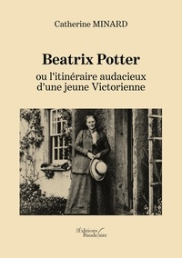 Catherine Minard - Beatrix Potter ou l'itinéraire audacieux d'une jeune Victorienne.