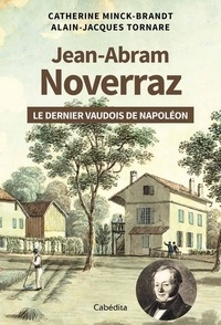 Catherine Minck-Brandt et Alain-Jacques Tornare - Jean-Abram Noverraz - Le dernier Vaudois de Napoléon.