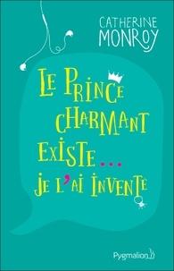 Catherine Monroy - Le prince charmant existe... je l'ai inventé.