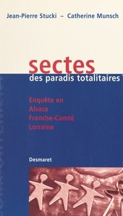 Catherine Munsch et Jean-Pierre Stucki - Sectes, des paradis totalitaires ? Enquête en Alsace, Franche-Comté, Lorraine.
