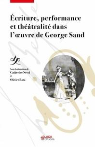 Catherine Nesci et Olivier Bara - Ecriture, performance et théâtralité dans l'oeuvre de George Sand.