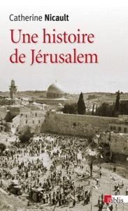 Catherine Nicault - Une histoire de Jérusalem - De la fin de l'Empire ottoman à la guerre des Six Jours.
