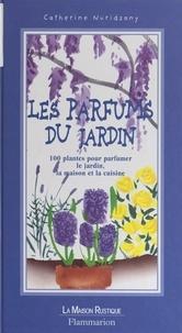 Catherine Nuridsany et Ianna Andréadis - Les parfums du jardin - 100 plantes pour parfumer le jardin, la maison et la cuisine.