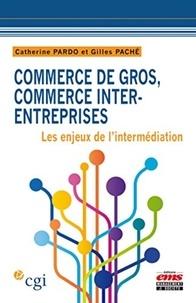 Catherine Pardo et Gilles Paché - Commerce de gros, commerce inter-entreprises - Les enjeux de l'intermédiation.