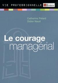 Catherine Pelard et Didier Naud - Le courage managérial.