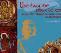 Catherine Petit-Aupert et Ezéchiel Jean-Courret - Une bastide pour le roi - Autour des reliques de saint Louis à Lamontjoie.