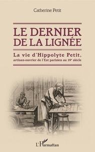 Catherine Petit - Le dernier de la lignée - La vie d'Hippolyte Petit, artisan-ouvrier de l'Est parisien au 19e siècle.