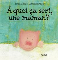 Catherine Pineur et Emile Jadoul - A quoi ça sert, une maman ?.