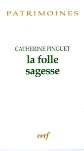 Catherine Pinguet - La folle sagesse.