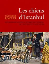 Catherine Pinguet - Les chiens d'Istanbul - Des rapports entre l'homme et l'animal de l'Antiquitité à nos jours.