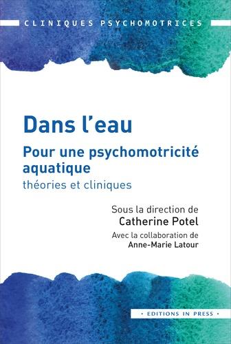 Catherine Potel et Anne-Marie Latour - Dans l'eau - Pour une psychomotricité aquatique : théories et cliniques.