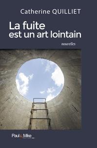 Catherine Quilliet - La fuite est un art lointain.