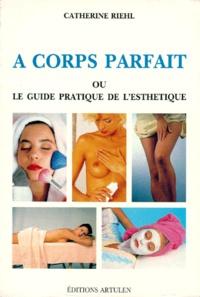 A corps parfait ou le guide pratique de l'esthétique - Catherine Riehl |