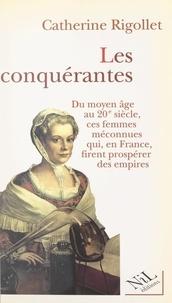 Catherine Rigollet - Les conquérantes - Du Moyen Âge au XXe siècle, ces femmes méconnues qui, en France, firent prospérer des empires.
