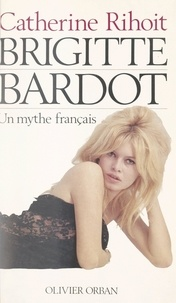 Catherine Rihoit et Sam Lévin - Brigitte Bardot - Un mythe français.