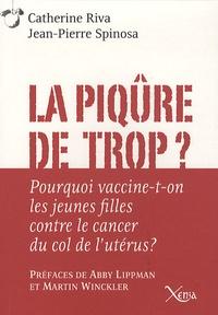 Catherine Riva et Jean-Pierre Spinosa - La piqûre de trop ? - Pourquoi vaccine-t-on les jeunes filles contre le cancer du col de l'utérus ?.