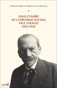 Catherine Rollet et Virginie De Luca Barrusse - Dans l'ombre de la réforme sociale, Paul Strauss (1852-1942).