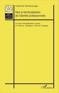 Catherine Rothenburger - Vers la territorialisation de l'identité professionnelle - Le cas d'enseignants ruraux en France, Espagne, Chili et Uruguay.