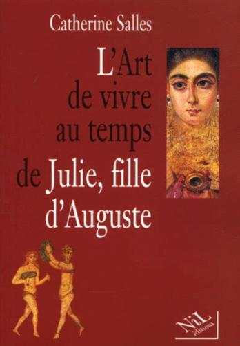 Catherine Salles - L'art de vivre au temps de Julie, fille d'Auguste.