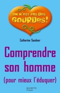 Catherine Sandner - Comprendre son homme pour mieux l'éduquer.