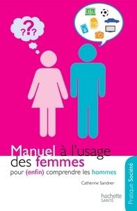 Catherine Sandner - Manuel à l'usage des femmes pour (enfin) comprendre les hommes.