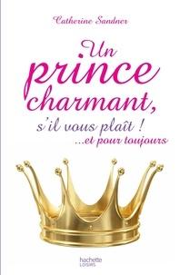 Catherine Sandner - Un prince charmant, s'il vous plaît ! ... et pour toujours.