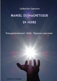 Catherine Santerre - Manuel du magnétiseur en herbe - Transgénérationnel, Reiki, Hypnose consciente.