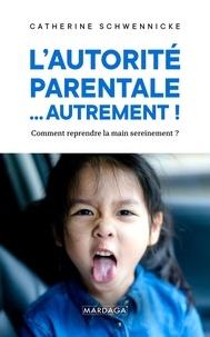 Catherine Schwennicke - L'autorité parentale... autrement ! - Comment reprendre la main sereinement ?.