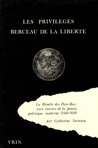 Catherine Secretan - Les privilèges, berceau de la liberté - La Révolte des Pays-Bas : aux sources de la pensée politique moderne (1566-1619).
