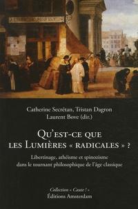 """Catherine Secretan et Tristan Dagron - Qu'est-ce que les Lumières """"radicales"""" ? - Libertinage, athéisme et spinozisme dans le tournant philosophique de l'âge classique."""