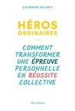 Catherine Siguret - Héros ordinaires - Comment transformer une épreuve personnelle en réussite collective.