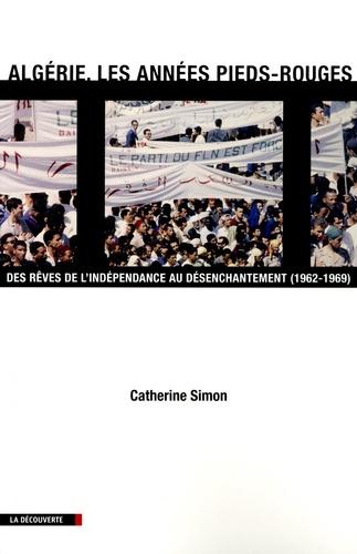 Algérie, les années pieds-rouges. Des rêves de l'indépendance au désenchantement (1962-1969)
