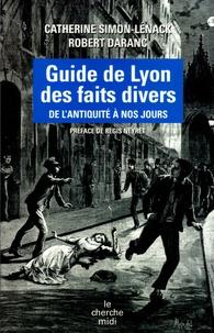 Catherine Simon-Lénack et Robert Daranc - Guide de Lyon des faits divers - De l'Antiquité à nos jours.