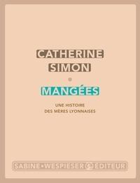 Catherine Simon - Mangées - Une histoire des mères lyonnaises.