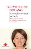 Catherine Solano - Les trois cerveaux sexuels - Entre pulsion, émotion et réflexion : comment vivre sa sexualité.