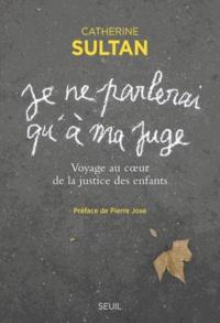 Catherine Sultan - Je ne parlerai qu'à ma juge - Voyage au coeur de la justice des enfants.