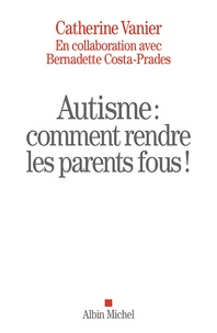 Catherine Vanier et Bernadette Costa-Prades - Autisme - Comment rendre les parents fous !.