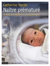 Catherine Vanier - Naître prématuré - Le bébé, son médecin et son psychanalyste.