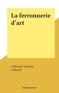 Catherine Vaudour et  Collectif - La ferronnerie d'art.