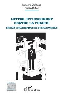 Catherine Véret Jost et Nicolas Dufour - Lutter efficacement contre la fraude - Enjeux stratégiques et opérationnels.